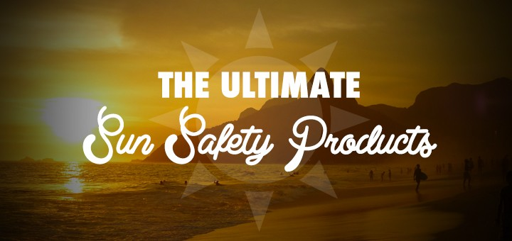 The Ultimate Sun Safety Product List
